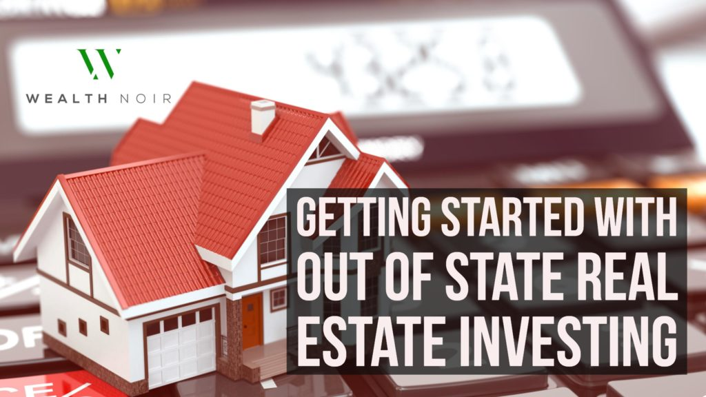 getting started with out of state real estate investing wealth noir