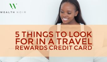 5 things to look for in a travel rewards credit card wealth noir