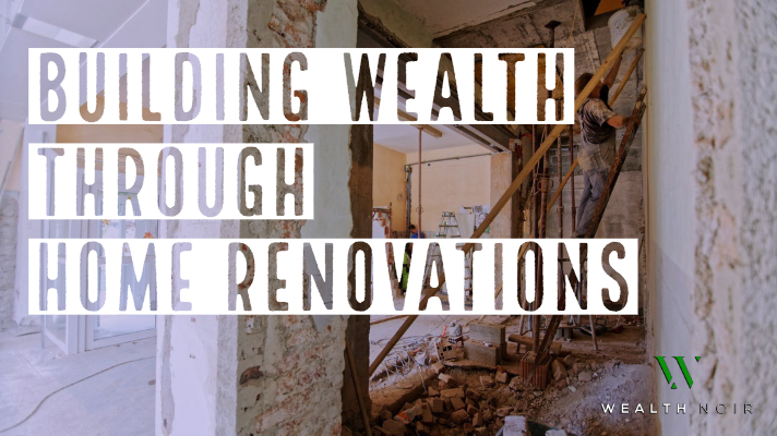 building wealth through home renovations wealth noir