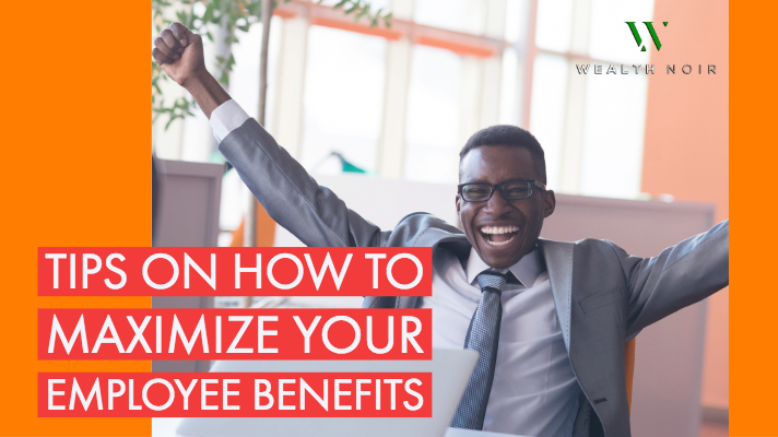 tips on how to maximize your employee benefits wealth noir