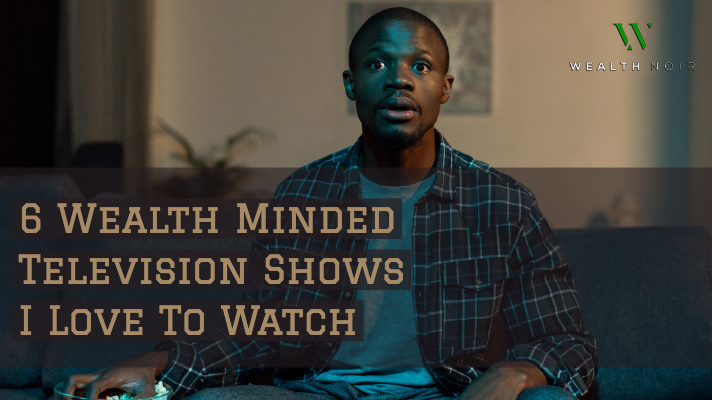 6 wealth minded television shows i love to watch wealth noir