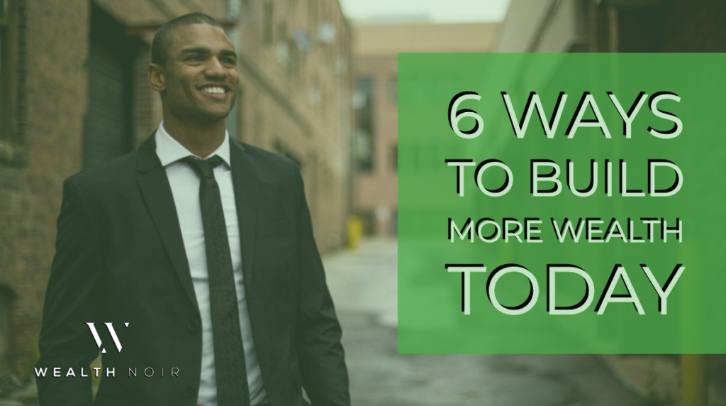 6 Ways to Build More Wealth Today